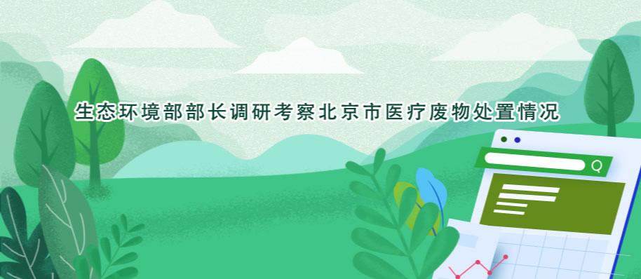 生态环境部部长调研考察北京市医疗废物处置情况